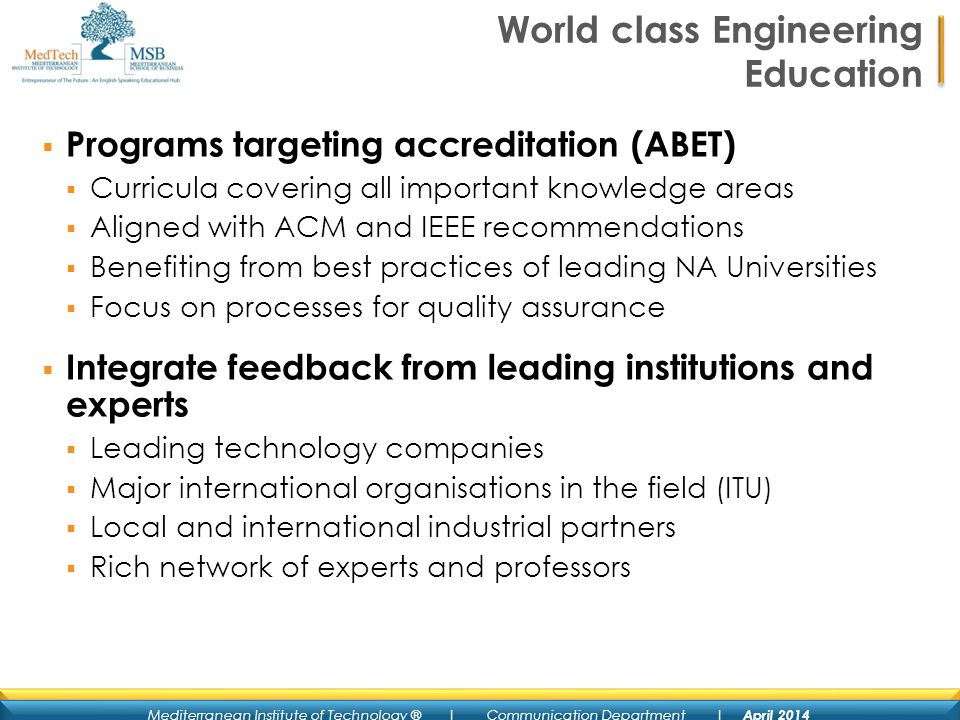 Mediterranean Institute of Technology ® | Communication Department | April 2014 World class Engineering Education Programs targeting accreditation (ABET) Curricula covering all important knowledge areas Aligned with ACM and IEEE recommendations Benefiting from best practices of leading NA Universities Focus on processes for quality assurance Integrate feedback from leading institutions and experts Leading technology companies Major international organisations in the field (ITU) Local and international industrial partners Rich network of experts and professors