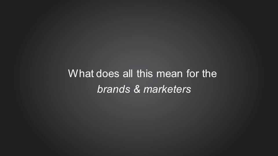 What does all this mean for the brands & marketers