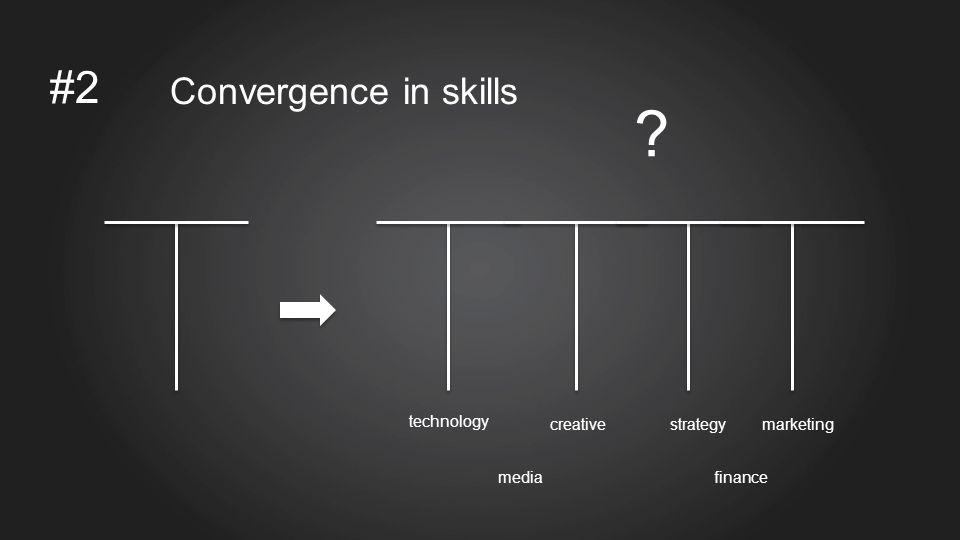 #2 Convergence in skills technology creativestrategymarketing mediafinance ?