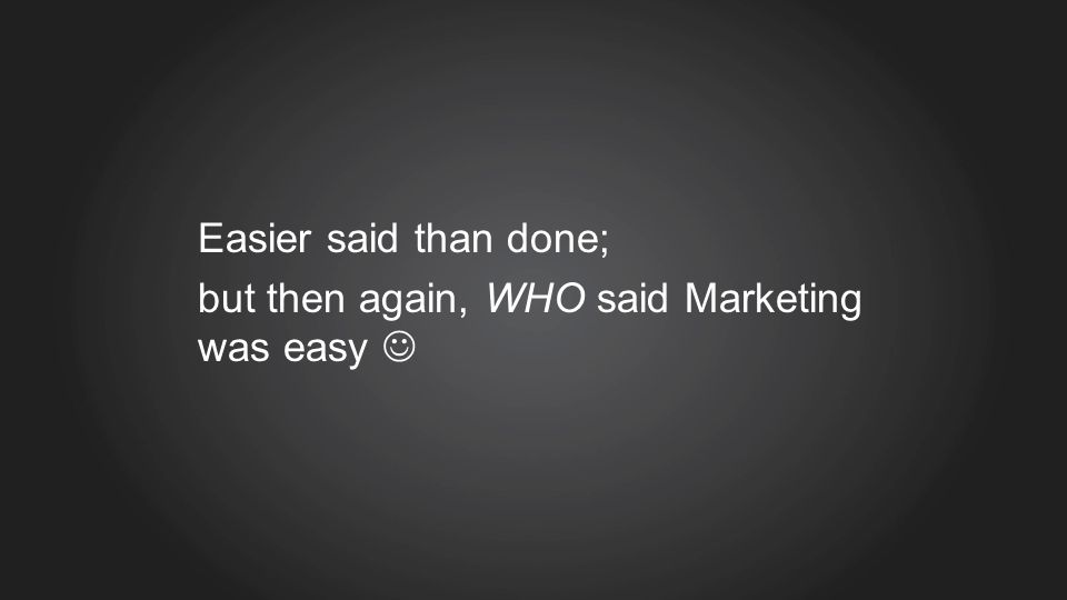 Easier said than done; but then again, WHO said Marketing was easy