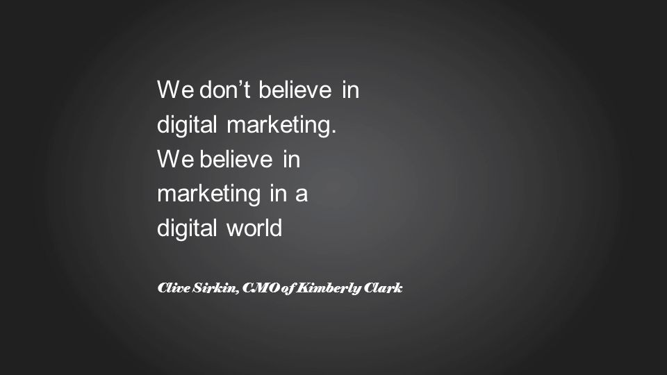 We dont believe in digital marketing. We believe in marketing in a digital world Clive Sirkin, CMO of Kimberly Clark