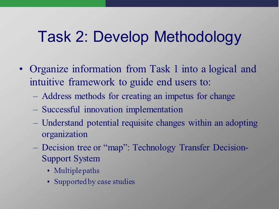 Task 2: Develop Methodology Organize information from Task 1 into a logical and intuitive framework to guide end users to: –Address methods for creating an impetus for change –Successful innovation implementation –Understand potential requisite changes within an adopting organization –Decision tree or map: Technology Transfer Decision- Support System Multiple paths Supported by case studies
