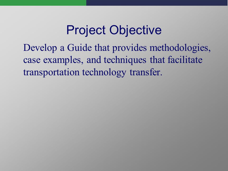 Project Objective Develop a Guide that provides methodologies, case examples, and techniques that facilitate transportation technology transfer.