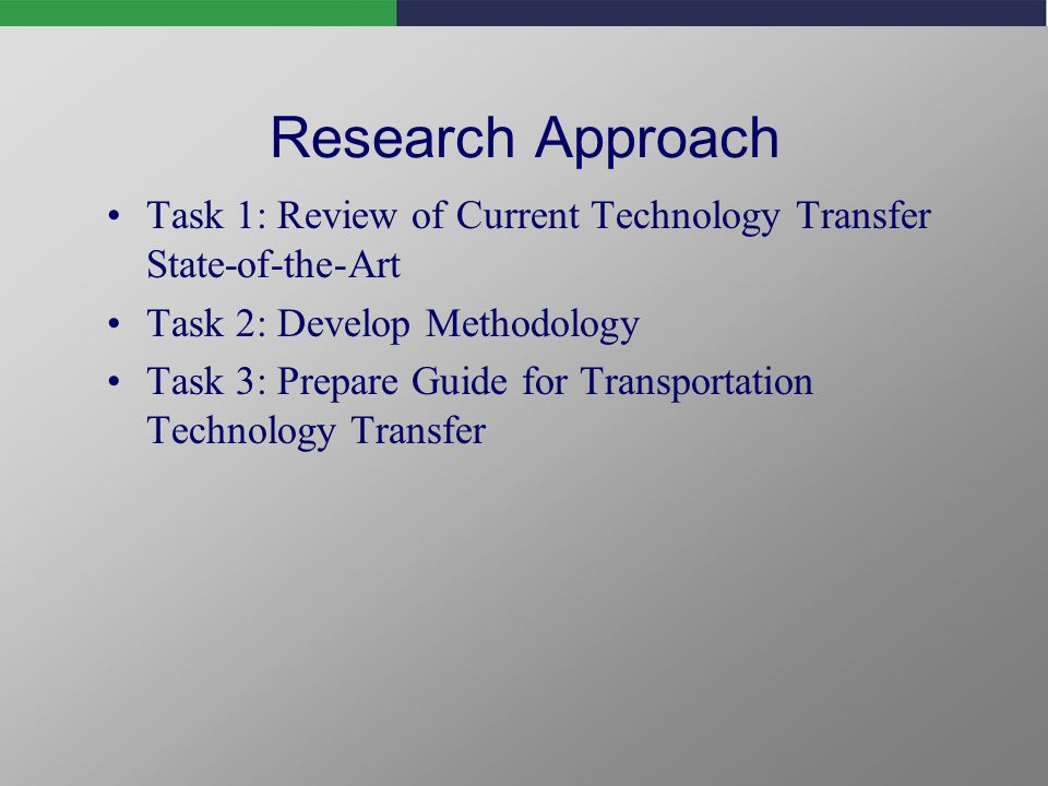 Research Approach Task 1: Review of Current Technology Transfer State-of-the-Art Task 2: Develop Methodology Task 3: Prepare Guide for Transportation Technology Transfer