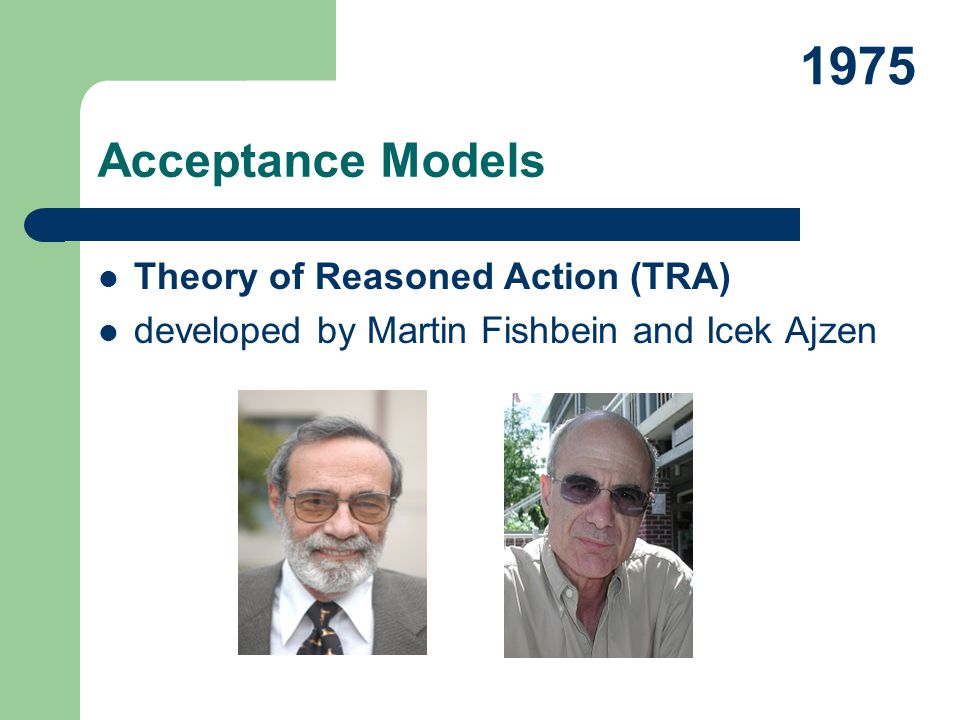 Theory of Reasoned Action (TRA) developed by Martin Fishbein and Icek Ajzen Acceptance Models 1975