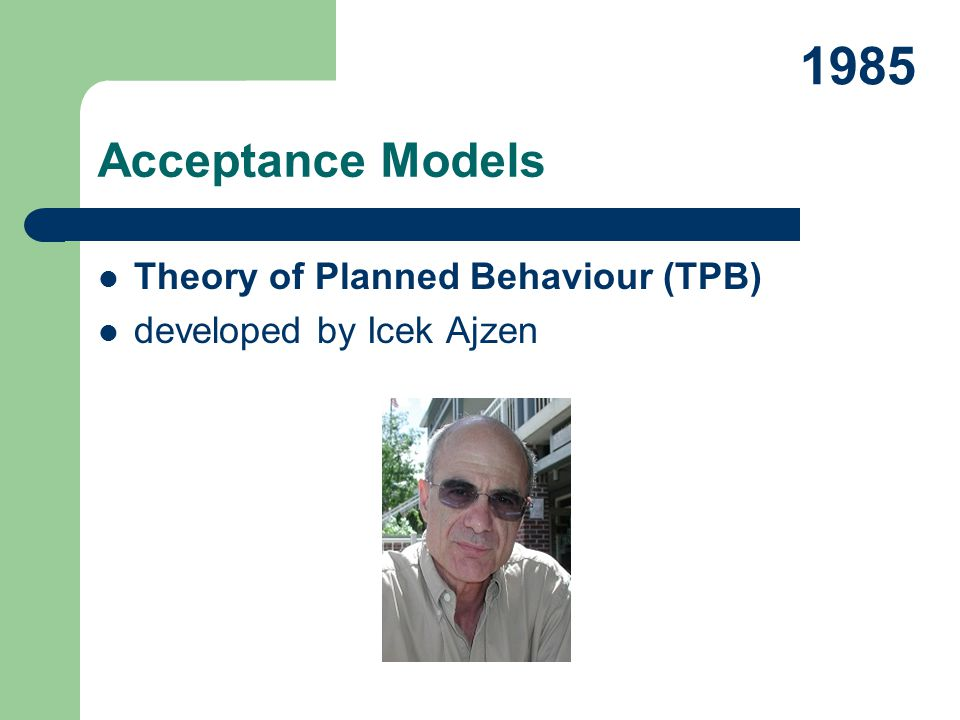 Theory of Planned Behaviour (TPB) developed by Icek Ajzen Acceptance Models 1985