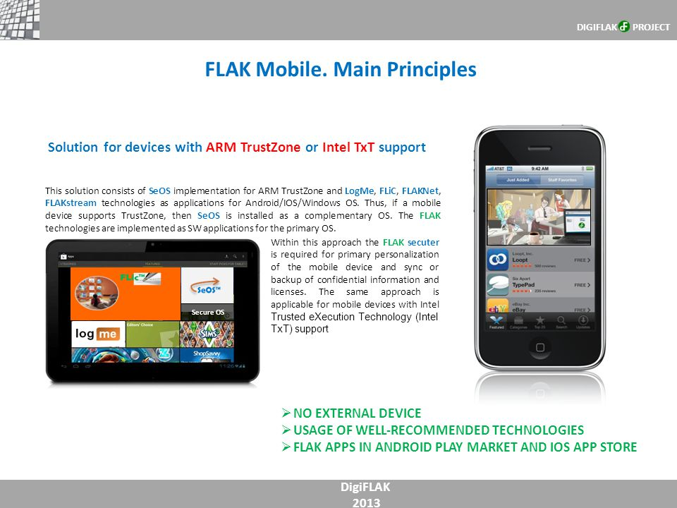 FLAK Mobile. Main Principles DigiFLAK 2013 DIGIFLAK PROJECT This solution consists of SeOS implementation for ARM TrustZone and LogMe, FLiC, FLAKNet,