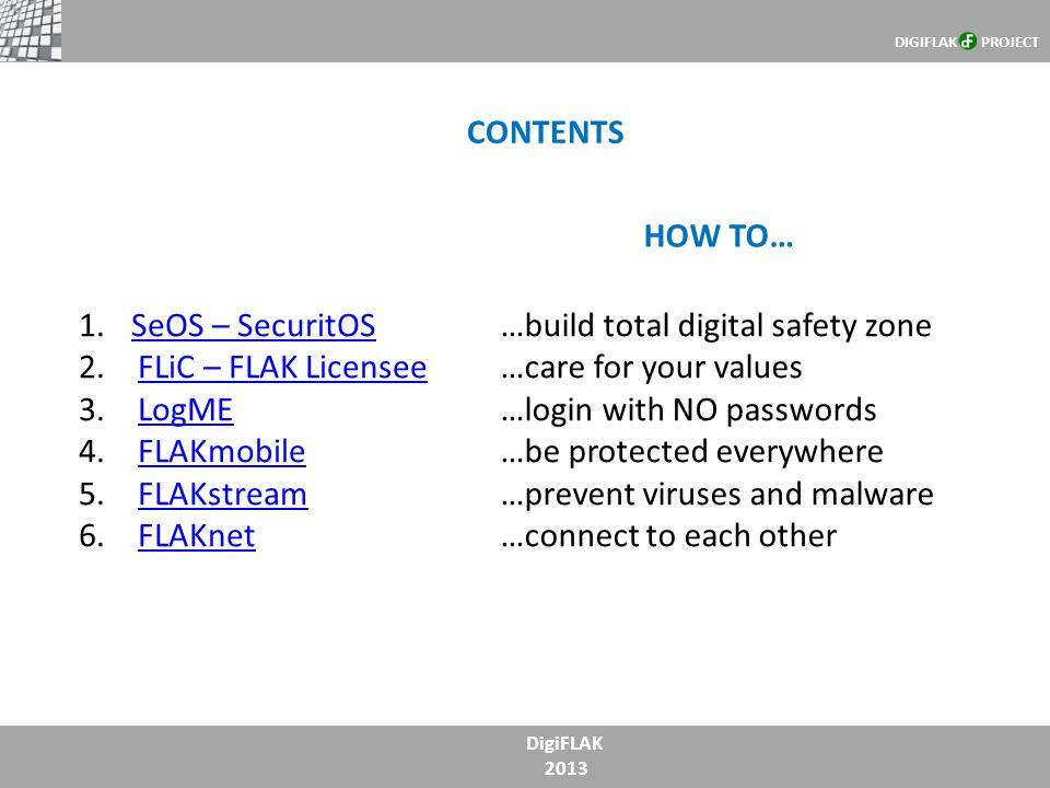 DigiFLAK 2013 CONTENTS DIGIFLAK PROJECT 1.SeOS – SecuritOSSeOS – SecuritOS 2.FLiC – FLAK LicenseeFLiC – FLAK Licensee 3.LogMELogME 4.FLAKmobileFLAKmob