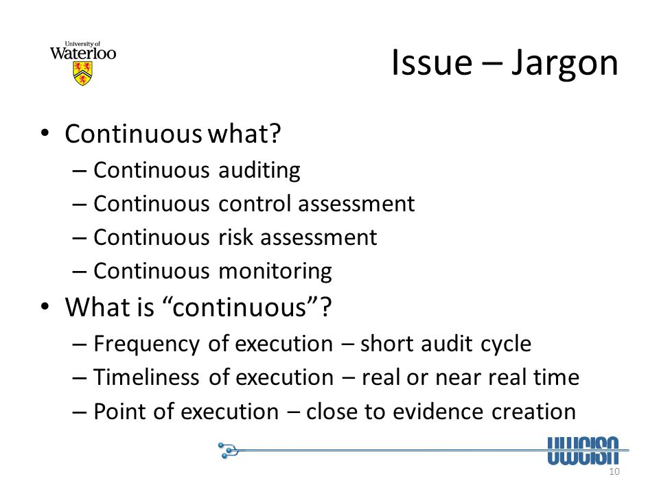 10 Issue – Jargon Continuous what? – Continuous auditing – Continuous control assessment – Continuous risk assessment – Continuous monitoring What is