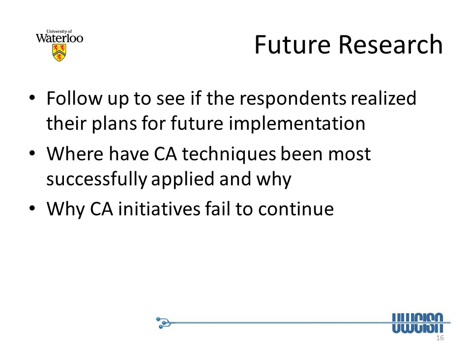 16 Future Research Follow up to see if the respondents realized their plans for future implementation Where have CA techniques been most successfully