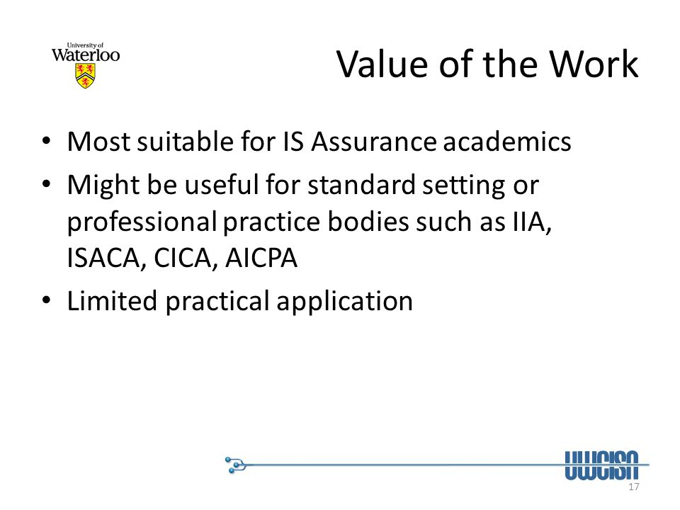 17 Value of the Work Most suitable for IS Assurance academics Might be useful for standard setting or professional practice bodies such as IIA, ISACA,