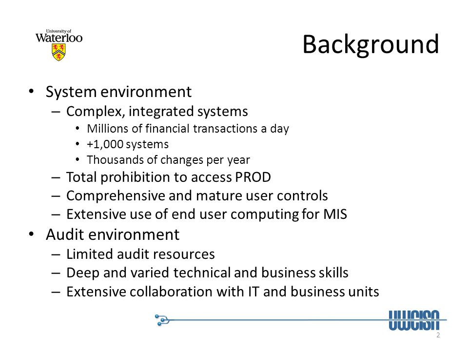 3 CA in My Environment Work with IT and business areas to develop and implement continuous auditing that is executed by them – Transaction level – online payments verification – System level – cyclical verification of changes – Process level – cyclical end point security scans Each of the determinants is important but not equally at the same time Key moderator = risk