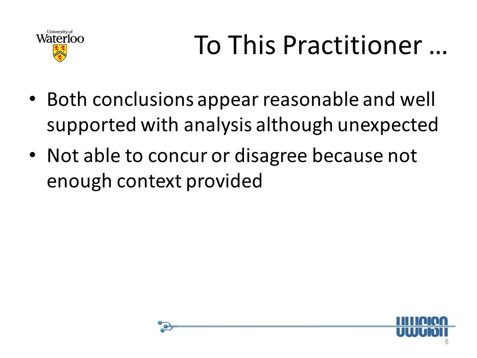 8 To This Practitioner … Both conclusions appear reasonable and well supported with analysis although unexpected Not able to concur or disagree becaus