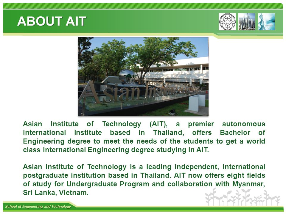 School of Engineering and Technology Asian Institute of Technology (AIT), a premier autonomous International Institute based in Thailand, offers Bachelor of Engineering degree to meet the needs of the students to get a world class International Engineering degree studying in AIT.