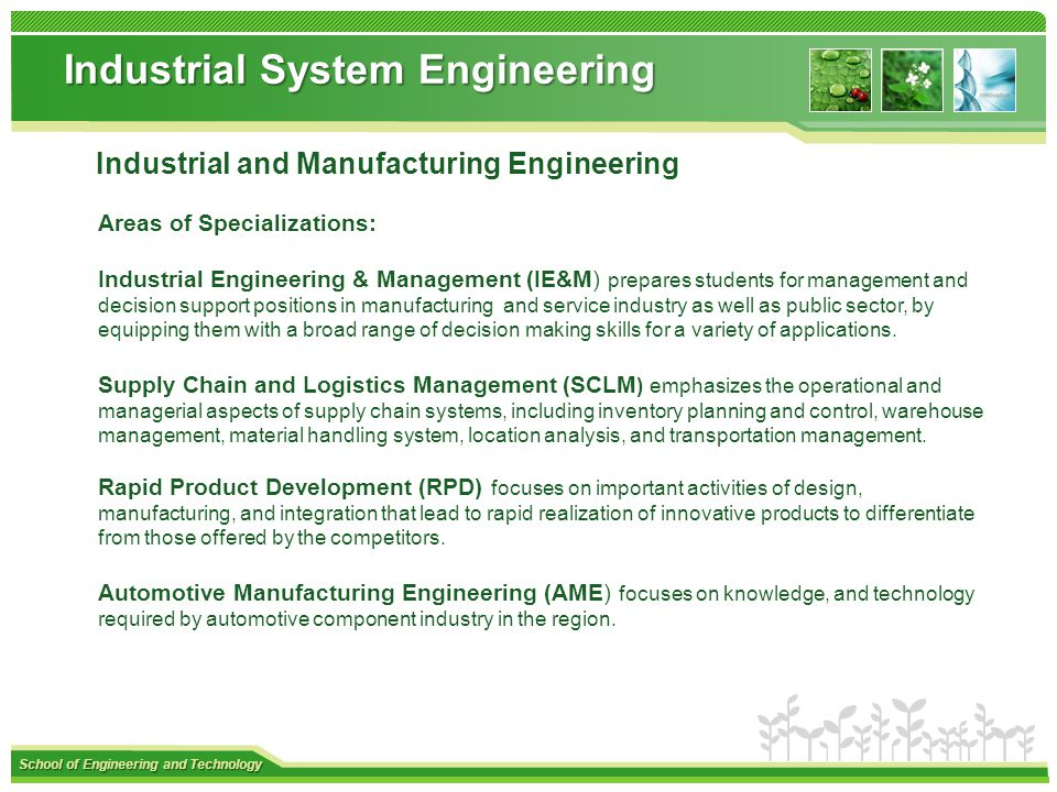 School of Engineering and Technology Industrial System Engineering Industrial and Manufacturing Engineering Areas of Specializations: Industrial Engineering & Management (IE&M) prepares students for management and decision support positions in manufacturing and service industry as well as public sector, by equipping them with a broad range of decision making skills for a variety of applications.
