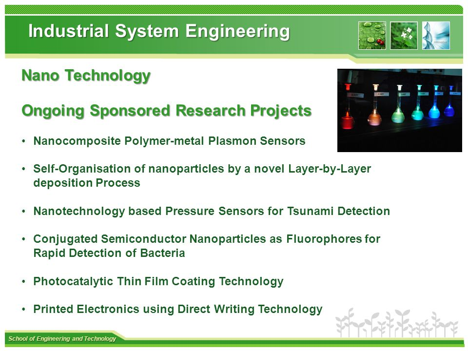 School of Engineering and Technology Industrial System Engineering Nano Technology Ongoing Sponsored Research Projects Ongoing Sponsored Research Projects Nanocomposite Polymer-metal Plasmon Sensors Self-Organisation of nanoparticles by a novel Layer-by-Layer deposition Process Nanotechnology based Pressure Sensors for Tsunami Detection Conjugated Semiconductor Nanoparticles as Fluorophores for Rapid Detection of Bacteria Photocatalytic Thin Film Coating Technology Printed Electronics using Direct Writing Technology
