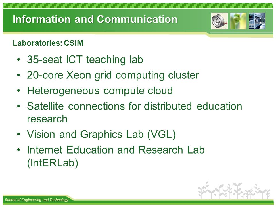 School of Engineering and Technology Information and Communication 35-seat ICT teaching lab 20-core Xeon grid computing cluster Heterogeneous compute cloud Satellite connections for distributed education research Vision and Graphics Lab (VGL) Internet Education and Research Lab (IntERLab) Laboratories: CSIM