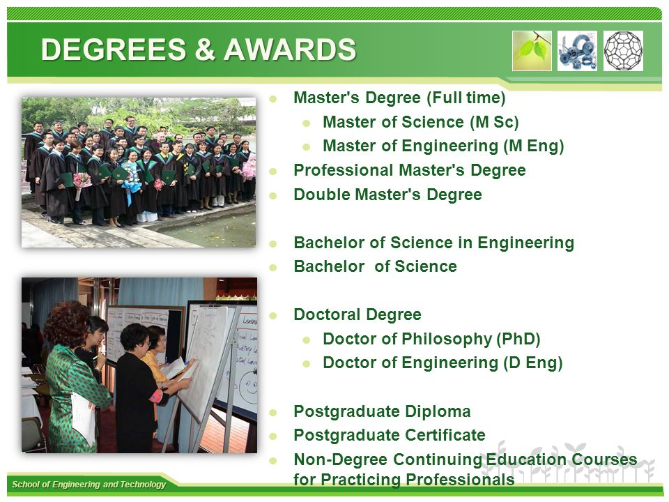 School of Engineering and Technology DEGREES & AWARDS Master s Degree (Full time) Master of Science (M Sc) Master of Engineering (M Eng) Professional Master s Degree Double Master s Degree Bachelor of Science in Engineering Bachelor of Science Doctoral Degree Doctor of Philosophy (PhD) Doctor of Engineering (D Eng) Postgraduate Diploma Postgraduate Certificate Non-Degree Continuing Education Courses for Practicing Professionals