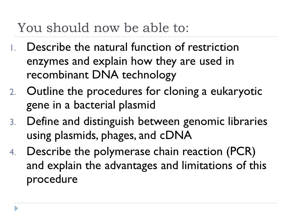 You should now be able to: 1. Describe the natural function of restriction enzymes and explain how they are used in recombinant DNA technology 2. Outl