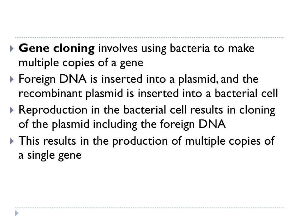 Gene cloning involves using bacteria to make multiple copies of a gene Foreign DNA is inserted into a plasmid, and the recombinant plasmid is inserted