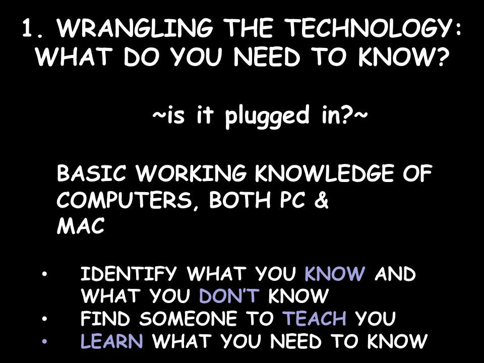 1. WRANGLING THE TECHNOLOGY: WHAT DO YOU NEED TO KNOW.