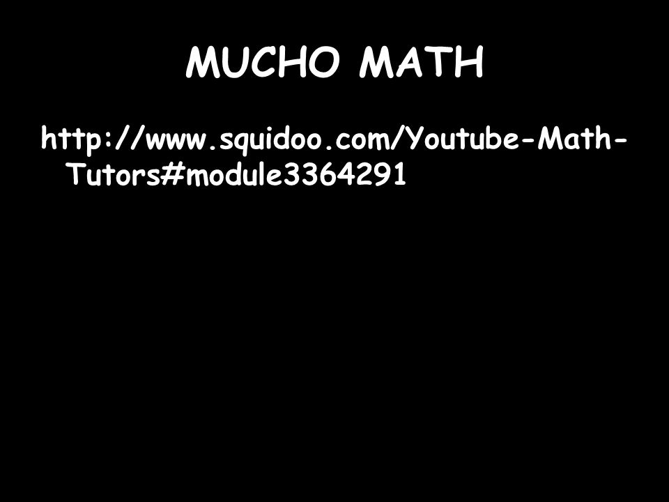 MUCHO MATH http://www.squidoo.com/Youtube-Math- Tutors#module3364291