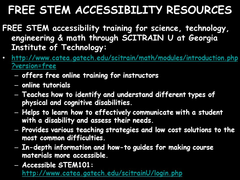 FREE STEM ACCESSIBILITY RESOURCES FREE STEM accessibility training for science, technology, engineering & math through SCITRAIN U at Georgia Institute of Technology:   version=free   version=free – offers free online training for instructors – online tutorials – Teaches how to identify and understand different types of physical and cognitive disabilities.