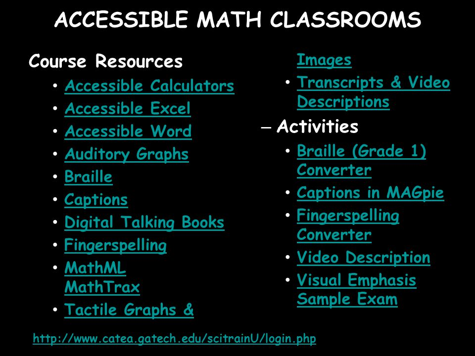 ACCESSIBLE MATH CLASSROOMS Course Resources Accessible Calculators Accessible Excel Accessible Word Auditory Graphs Braille Captions Digital Talking Books Fingerspelling MathML MathTrax MathML MathTrax Tactile Graphs & Images Tactile Graphs & Images Transcripts & Video Descriptions Transcripts & Video Descriptions – Activities Braille (Grade 1) Converter Braille (Grade 1) Converter Captions in MAGpie Fingerspelling Converter Fingerspelling Converter Video Description Visual Emphasis Sample Exam Visual Emphasis Sample Exam http://www.catea.gatech.edu/scitrainU/login.php