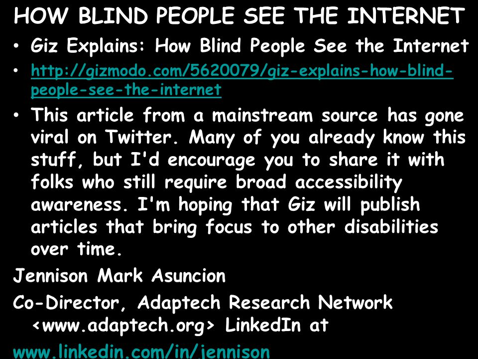 HOW BLIND PEOPLE SEE THE INTERNET Giz Explains: How Blind People See the Internet http://gizmodo.com/5620079/giz-explains-how-blind- people-see-the-internet http://gizmodo.com/5620079/giz-explains-how-blind- people-see-the-internet This article from a mainstream source has gone viral on Twitter.