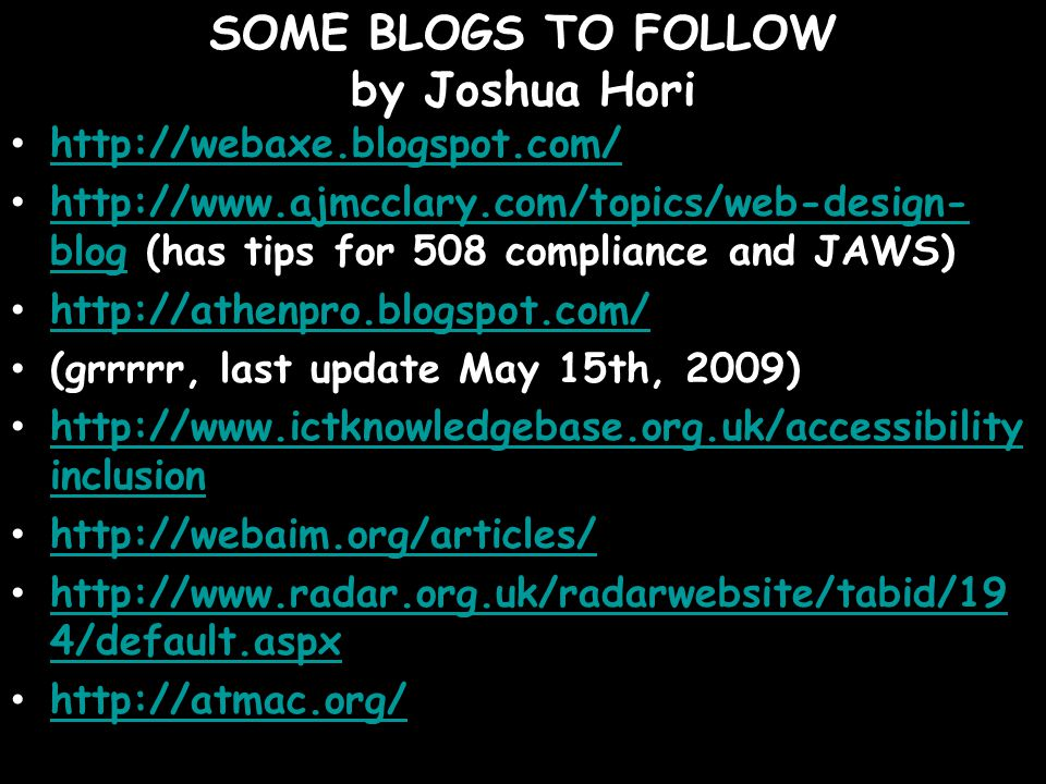 SOME BLOGS TO FOLLOW by Joshua Hori http://webaxe.blogspot.com/ http://www.ajmcclary.com/topics/web-design- blog (has tips for 508 compliance and JAWS) http://www.ajmcclary.com/topics/web-design- blog http://athenpro.blogspot.com/ (grrrrr, last update May 15th, 2009) http://www.ictknowledgebase.org.uk/accessibility inclusion http://www.ictknowledgebase.org.uk/accessibility inclusion http://webaim.org/articles/ http://www.radar.org.uk/radarwebsite/tabid/19 4/default.aspx http://www.radar.org.uk/radarwebsite/tabid/19 4/default.aspx http://atmac.org/