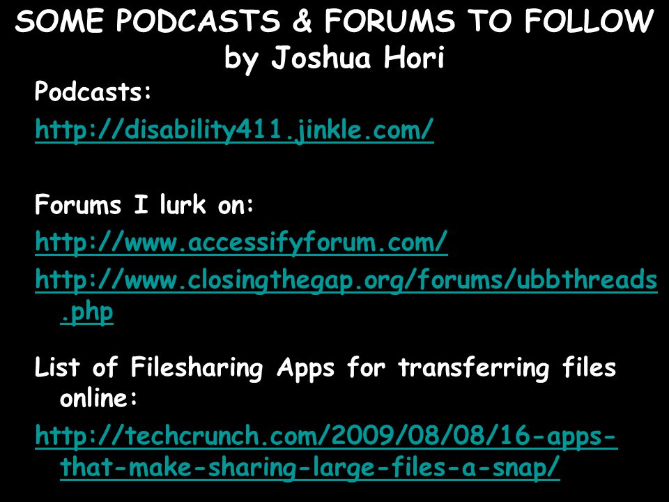 SOME PODCASTS & FORUMS TO FOLLOW by Joshua Hori Podcasts: http://disability411.jinkle.com/ Forums I lurk on: http://www.accessifyforum.com/ http://www.closingthegap.org/forums/ubbthreads.php List of Filesharing Apps for transferring files online: http://techcrunch.com/2009/08/08/16-apps- that-make-sharing-large-files-a-snap/