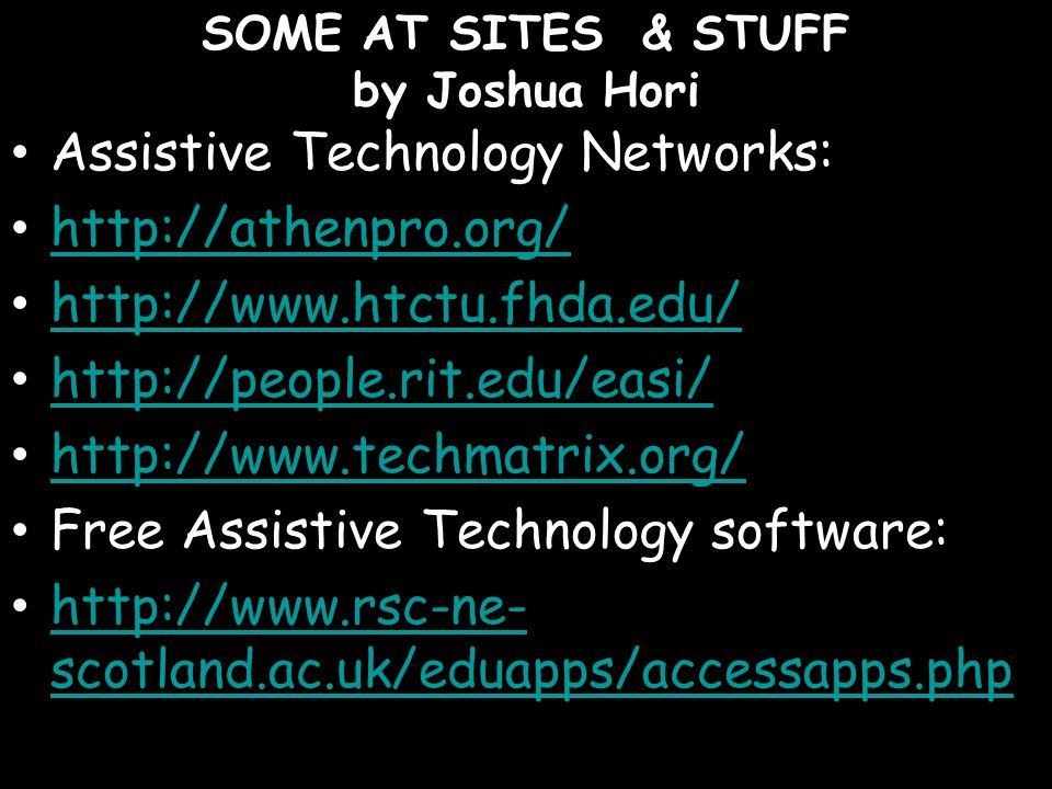 SOME AT SITES & STUFF by Joshua Hori Assistive Technology Networks: http://athenpro.org/ http://www.htctu.fhda.edu/ http://people.rit.edu/easi/ http://www.techmatrix.org/ Free Assistive Technology software: http://www.rsc-ne- scotland.ac.uk/eduapps/accessapps.php http://www.rsc-ne- scotland.ac.uk/eduapps/accessapps.php