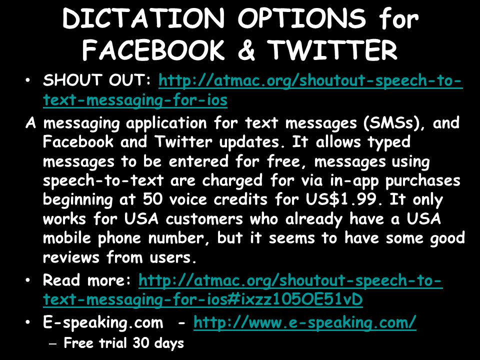DICTATION OPTIONS for FACEBOOK & TWITTER SHOUT OUT: http://atmac.org/shoutout-speech-to- text-messaging-for-ioshttp://atmac.org/shoutout-speech-to- text-messaging-for-ios A messaging application for text messages (SMSs), and Facebook and Twitter updates.