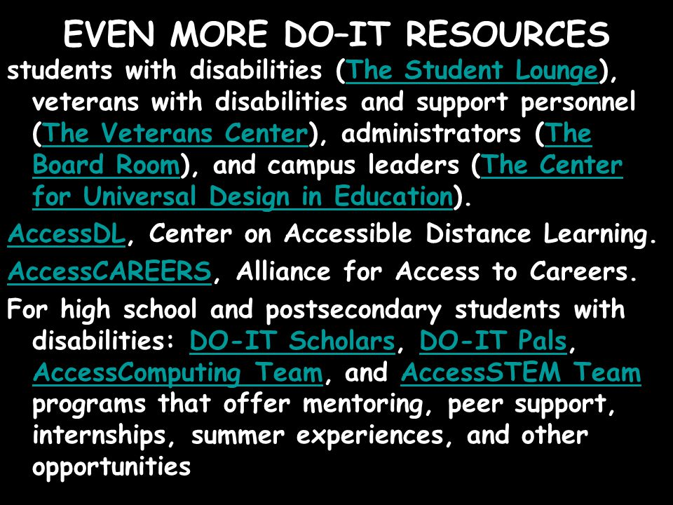 EVEN MORE DO–IT RESOURCES students with disabilities (The Student Lounge), veterans with disabilities and support personnel (The Veterans Center), administrators (The Board Room), and campus leaders (The Center for Universal Design in Education).The Student LoungeThe Veterans CenterThe Board RoomThe Center for Universal Design in Education AccessDLAccessDL, Center on Accessible Distance Learning.