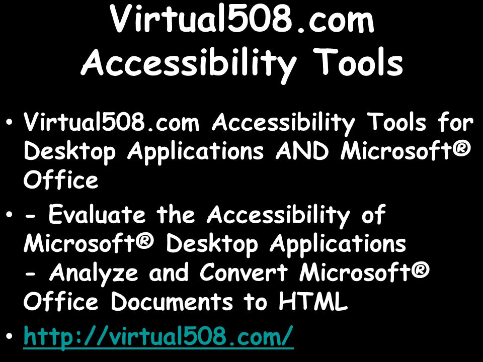 Virtual508.com Accessibility Tools Virtual508.com Accessibility Tools for Desktop Applications AND Microsoft® Office - Evaluate the Accessibility of Microsoft® Desktop Applications - Analyze and Convert Microsoft® Office Documents to HTML http://virtual508.com/