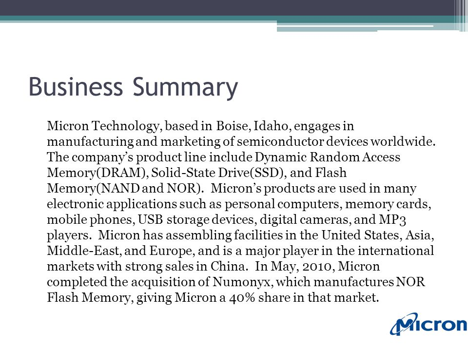 Business Summary Micron Technology, based in Boise, Idaho, engages in manufacturing and marketing of semiconductor devices worldwide.