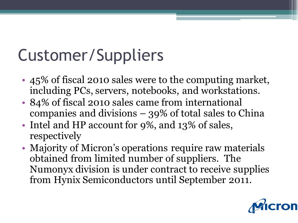 Customer/Suppliers 45% of fiscal 2010 sales were to the computing market, including PCs, servers, notebooks, and workstations.