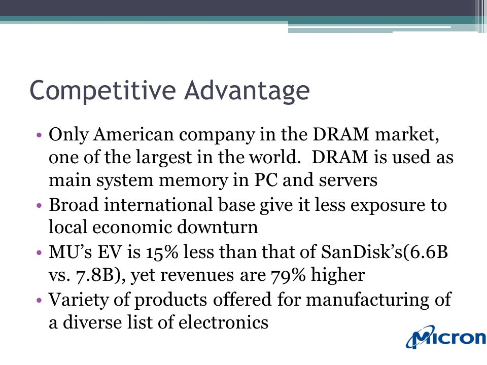 Competitive Advantage Only American company in the DRAM market, one of the largest in the world.