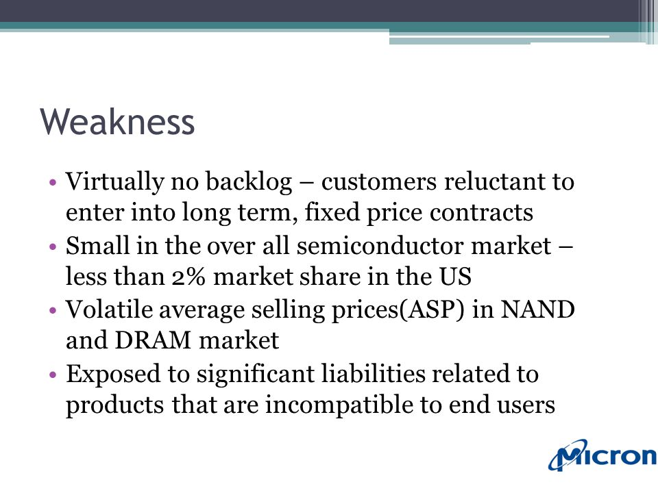 Weakness Virtually no backlog – customers reluctant to enter into long term, fixed price contracts Small in the over all semiconductor market – less than 2% market share in the US Volatile average selling prices(ASP) in NAND and DRAM market Exposed to significant liabilities related to products that are incompatible to end users