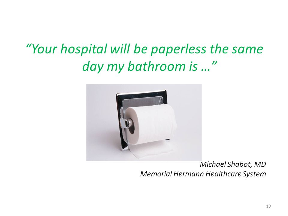 Your hospital will be paperless the same day my bathroom is … Michael Shabot, MD Memorial Hermann Healthcare System 10