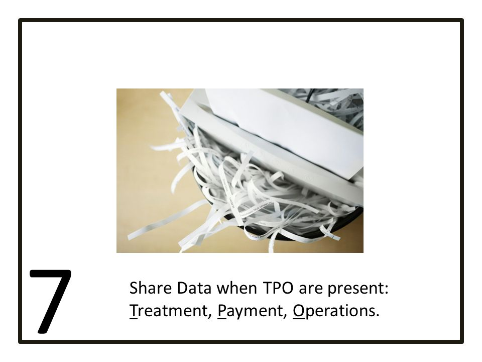 7 Share Data when TPO are present: Treatment, Payment, Operations.