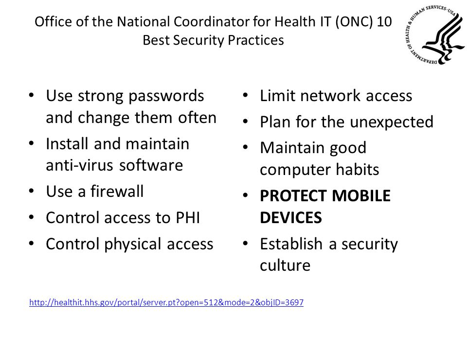 Office of the National Coordinator for Health IT (ONC) 10 Best Security Practices Use strong passwords and change them often Install and maintain anti