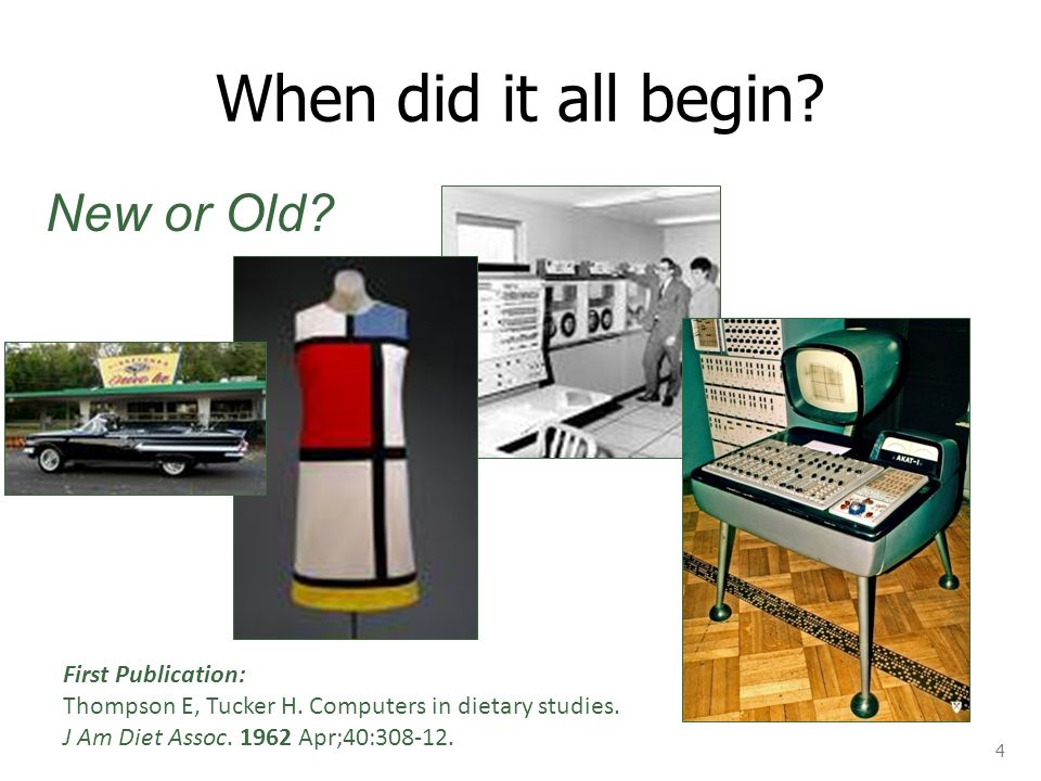 When did it all begin? 4 First Publication: Thompson E, Tucker H. Computers in dietary studies. J Am Diet Assoc. 1962 Apr;40:308-12. New or Old?