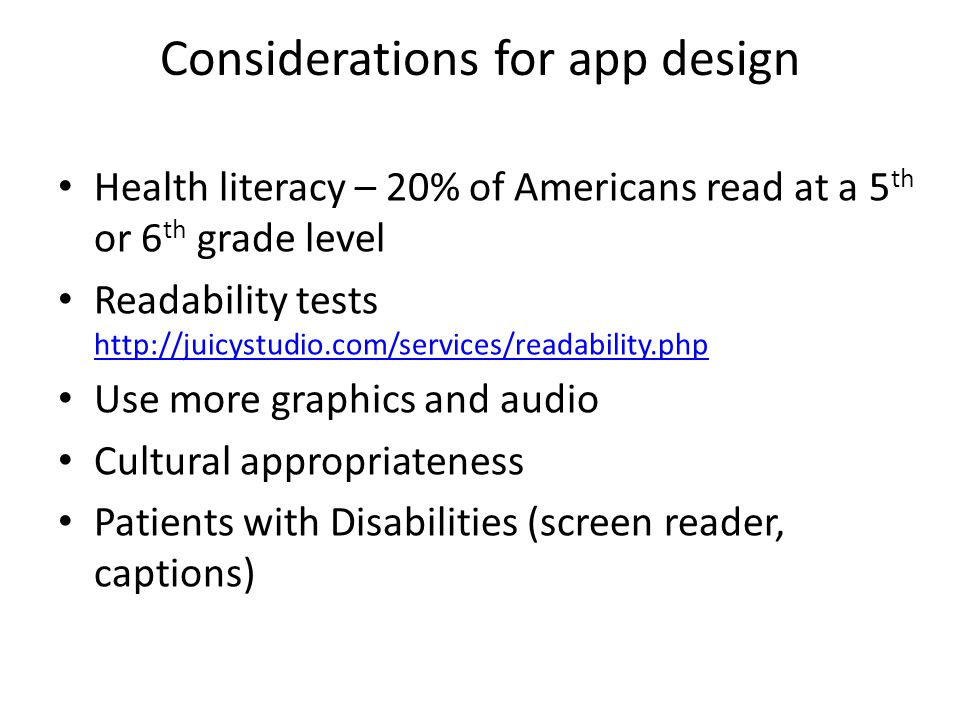 Health literacy – 20% of Americans read at a 5 th or 6 th grade level Readability tests http://juicystudio.com/services/readability.php http://juicyst