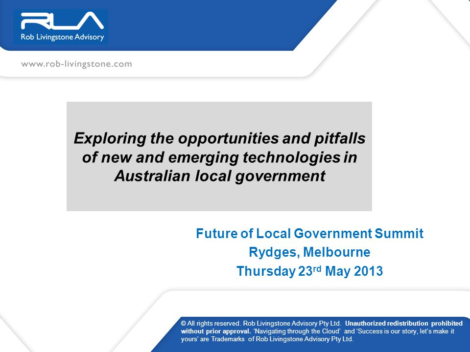 Exploring the opportunities and pitfalls of new and emerging technologies in Australian local government Future of Local Government Summit Rydges, Melbourne Thursday 23 rd May 2013 © All rights reserved.