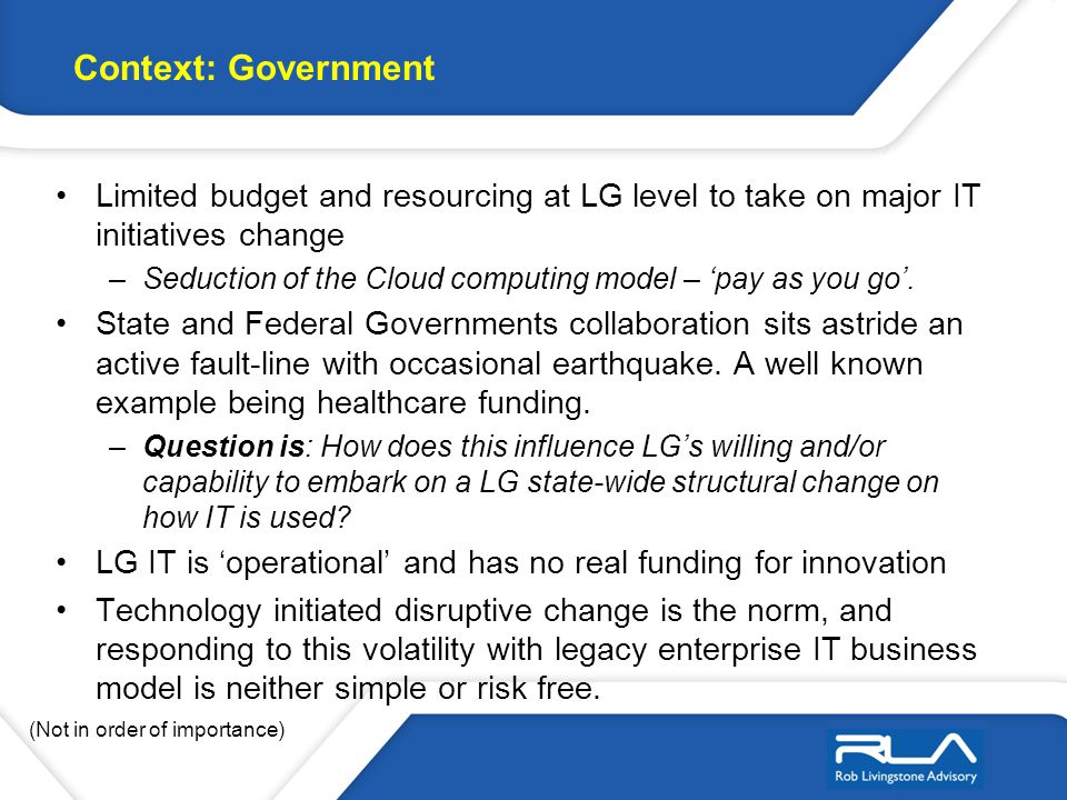 Limited budget and resourcing at LG level to take on major IT initiatives change –Seduction of the Cloud computing model – pay as you go.