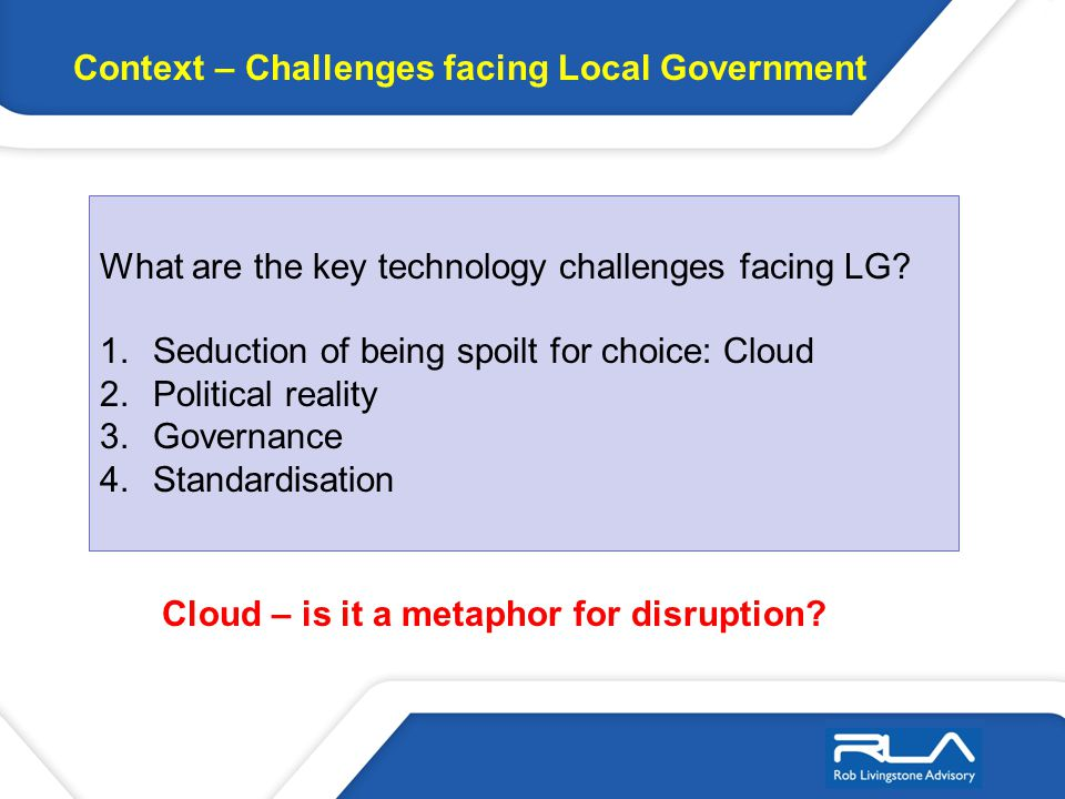 Context – Challenges facing Local Government What are the key technology challenges facing LG? 1.Seduction of being spoilt for choice: Cloud 2.Politic
