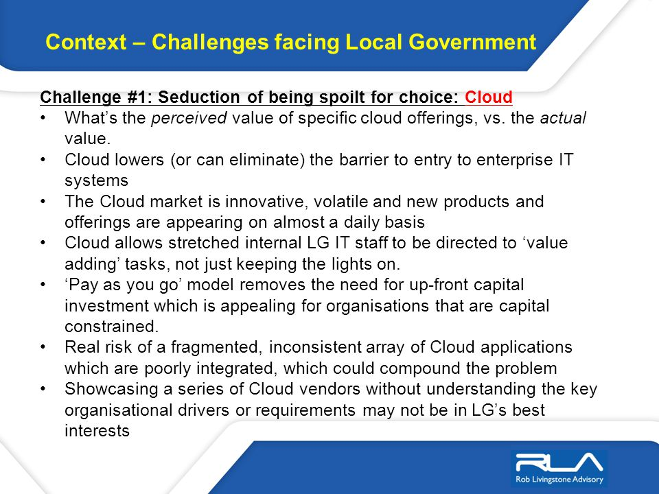 Context – Challenges facing Local Government Challenge #1: Seduction of being spoilt for choice: Cloud Whats the perceived value of specific cloud off