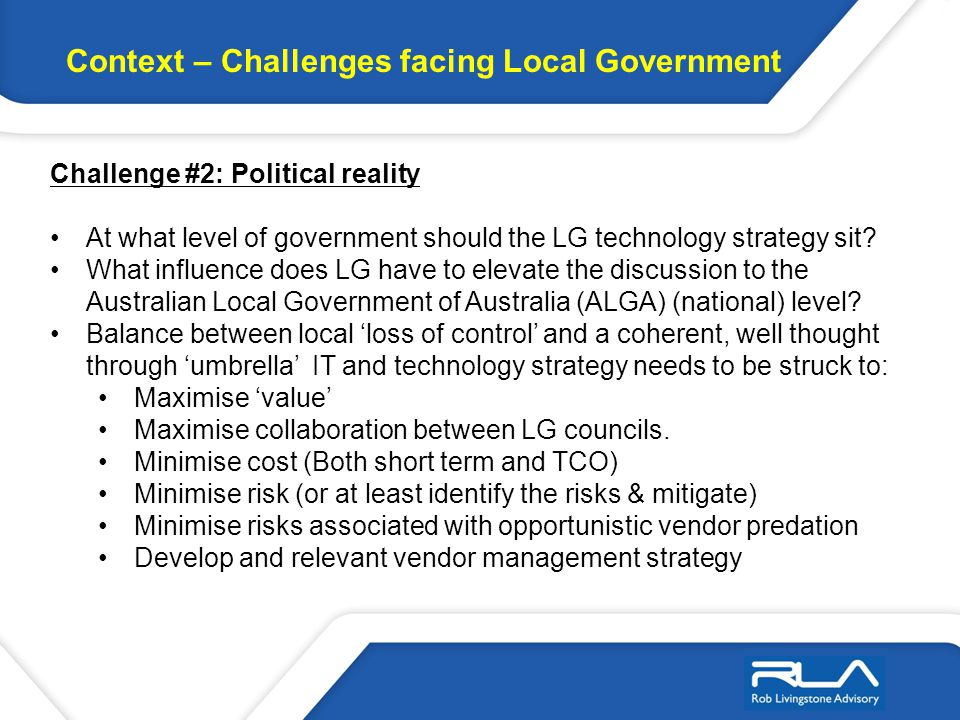 Context – Challenges facing Local Government Challenge #2: Political reality At what level of government should the LG technology strategy sit.