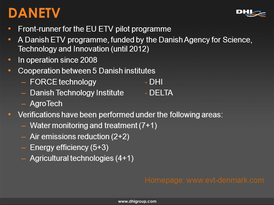 DANETV Front-runner for the EU ETV pilot programme A Danish ETV programme, funded by the Danish Agency for Science, Technology and Innovation (until 2012) In operation since 2008 Cooperation between 5 Danish institutes –FORCE technology- DHI –Danish Technology Institute- DELTA –AgroTech Verifications have been performed under the following areas: –Water monitoring and treatment (7+1) –Air emissions reduction (2+2) –Energy efficiency (5+3) –Agricultural technologies (4+1) Homepage: www.evt-denmark.com